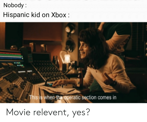 Xbox, Movie, and Dank Memes: Nobody  Hispanic kid on Xbox:  This is when the operatic section comes in  IS Movie relevent, yes?