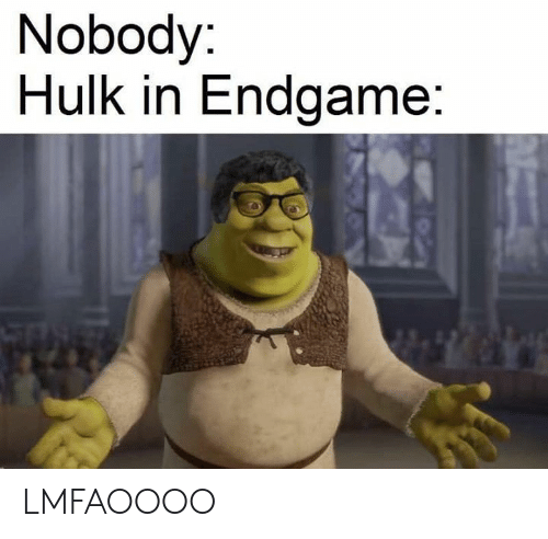 Hulk, Dank Memes, and Endgame: Nobody:  Hulk in Endgame: LMFAOOOO