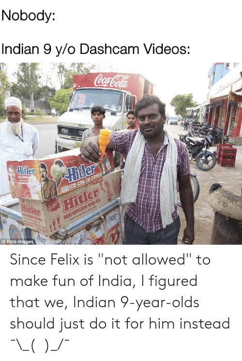 "Just Do It, Videos, and Images: Nobody:  Indian 9 y/o Dashcam Videos:  eca  Ents images Since Felix is ""not allowed"" to make fun of India, I figured that we, Indian 9-year-olds should just do it for him instead ¯\_(ツ)_/¯"