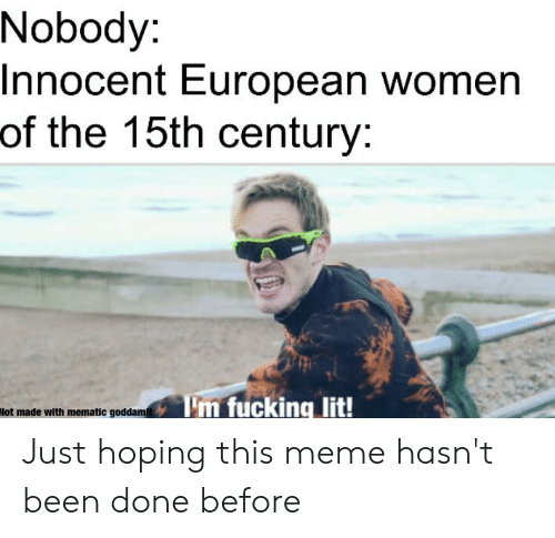 Fucking, Lit, and Meme: Nobody:  Innocent European women  of the 15th century:  Tm fucking lit!  Not made with mematic goddam Just hoping this meme hasn't been done before