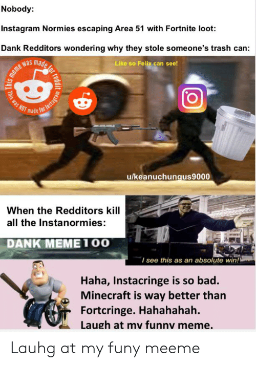 Bad, Dank, and Instagram: Nobody:  Instagram Normies escaping Area 51 with Fortnite loot:  Dank Redditors wondering why they stole someone's trash can:  s  mafe  Like so Felix can see!  made for  u/keanuchungus9000  When the Redditors kill  all the Instanormies:  DANK MEΜEΤOΟ  I see this as an absolute win!  Haha, Instacringe is so bad.  Minecraft is way better than  Fortcringe. Hahahahah.  Laugh at mv funnv meme  for reddi  his meme  This was  Instagram Lauhg at my funy meeme