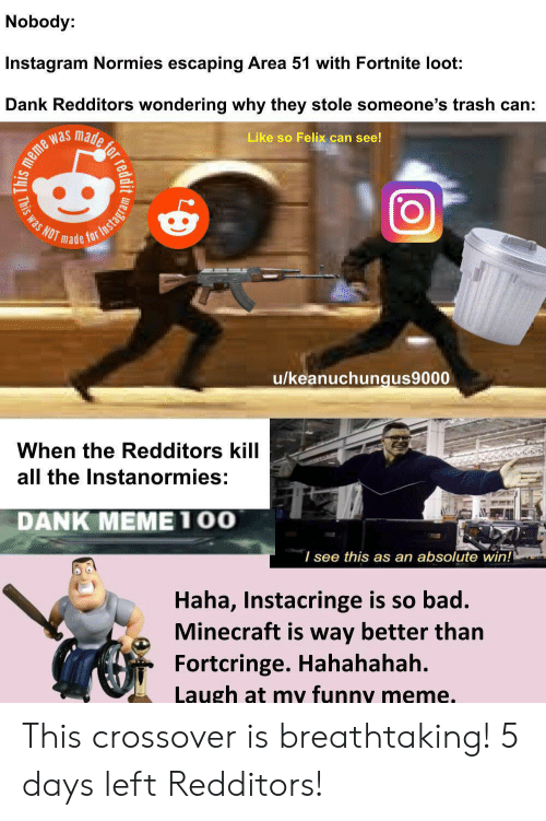 Bad, Dank, and Funny: Nobody:  Instagram Normies escaping Area 51 with Fortnite loot  Dank Redditors wondering why they stole someone's trash can:  made  Like so Felix can see!  was  NOT  made  for  u/keanuchungus9000  When the Redditors kill  all the Instanormies:  DANK MEME100  I see this as an absolute win!  Haha, Instacringe is so bad.  Minecraft is way better than  Fortcringe. Hahahahah.  Laugh at my funny meme.  reddit  This  This was  Instagram This crossover is breathtaking! 5 days left Redditors!