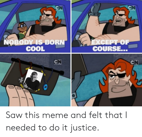 Meme, Saw, and Cool: NOBODY IS BORN  COOL  COURSE. Saw this meme and felt that I needed to do it justice.