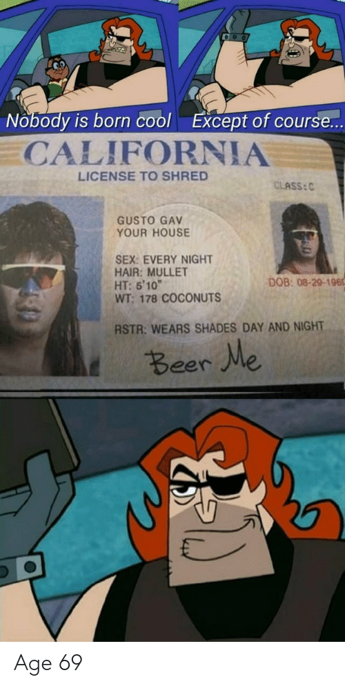 "Beer, Sex, and California: Nobody is born cool  Except of course...  CALIFORNIA  LICENSE TO SHRED  CLASS: C  GUSTO GAV  YOUR HOUSE  SEX: EVERY NIGHT  HAIR: MULLET  HT: 5'10""  WT; 178 COCONUTS  DOB: 08-29-196  RSTR: WEARS SHADES DAY AND NIGHT  t Beer We Age 69"