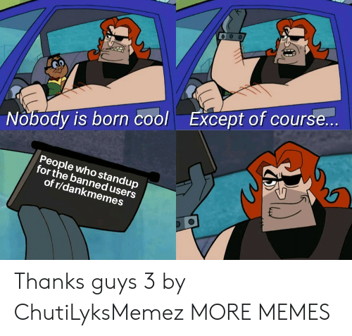 Dank, Memes, and Target: Nobody is born coolExcept of course...  People who standup  for the banned users  of r/dankmemes Thanks guys 3 by ChutiLyksMemez MORE MEMES