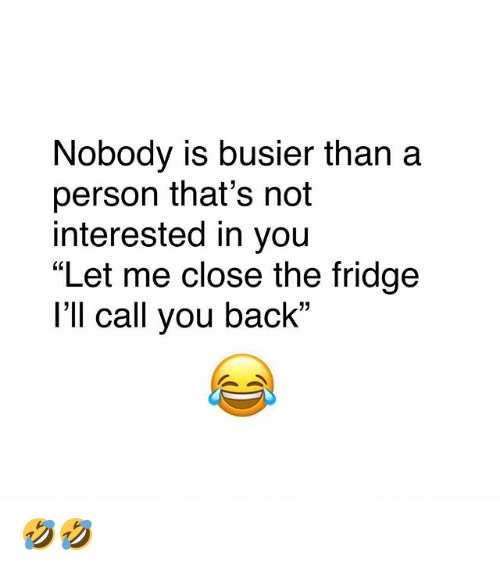 """Memes, Back, and 🤖: Nobody is busier than a  person that's not  interested in you  """"Let me close the fridge  I'll call you back"""" 🤣🤣"""