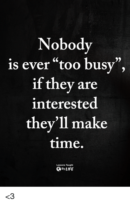 """Memes, Time, and 🤖: Nobody  is ever """"too busy"""",  if they are  interested  they'll make  time.  CS  Lessons Taught  ByLIFE <3"""