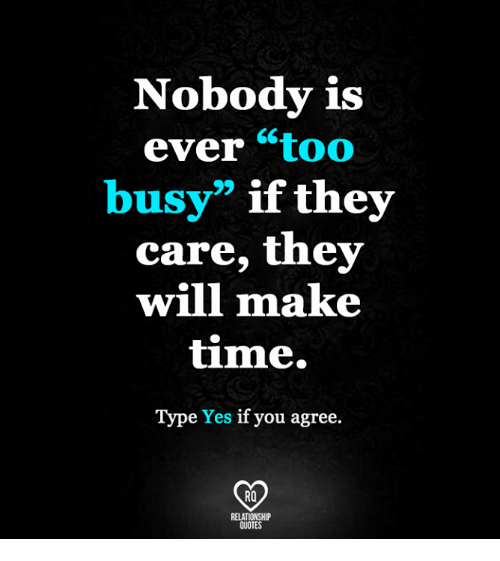 Nobody Is Ever Too Busy If They Care They Will Make Time Type Yes If