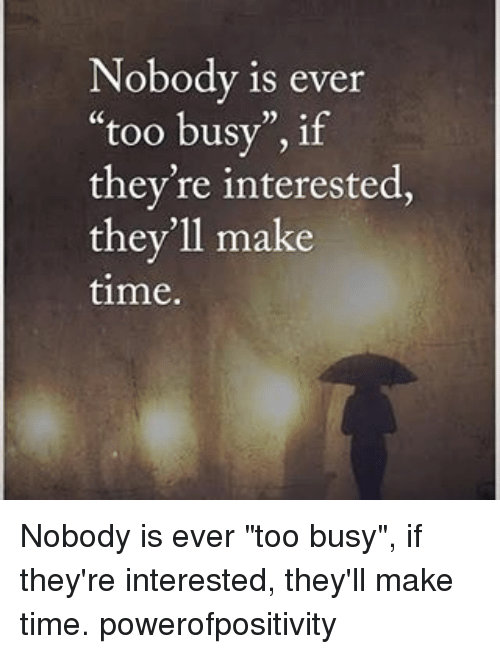 Nobody Is Ever Too Busy If Theyre Interested Theyll Make Time