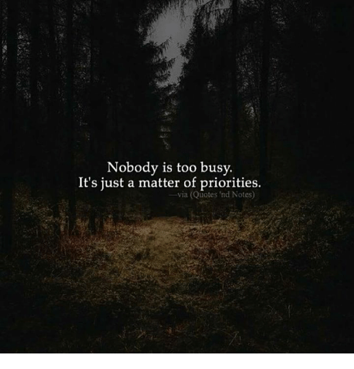 Nobody Is Too Busy Its Just A Matter Of Priorities Via Quotes Nd