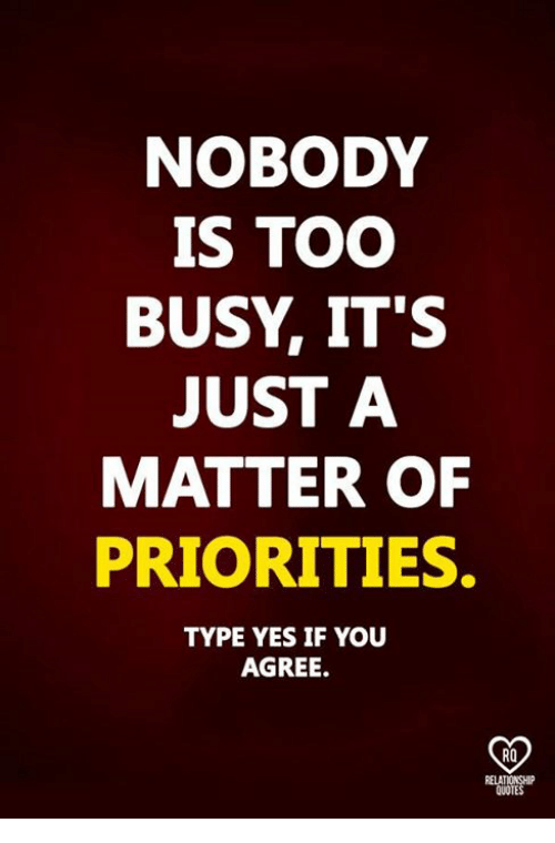 Nobody Is Too Busy Its Just A Matter Of Priorities Type Yes If You