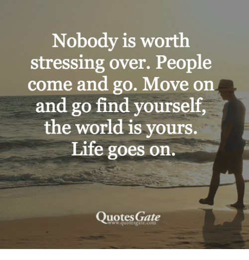 Nobody Is Worth Stressing Over People Come And Go Move On And Go