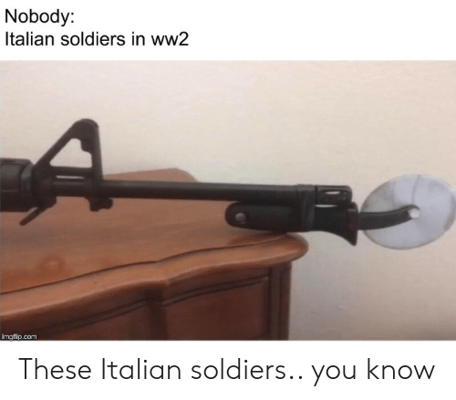 Soldiers, History, and Ww2: Nobody:  Italian soldiers in ww2  imgflip.com These Italian soldiers.. you know