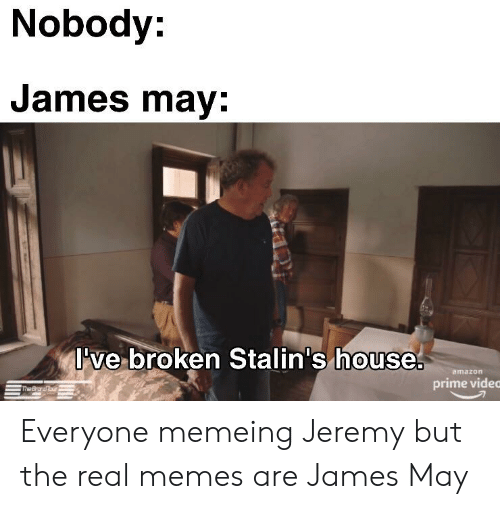 Amazon, Amazon Prime, and James May: Nobody:  James may:  ve broken Stalin's house.  0  amazon  prime vided Everyone memeing Jeremy but the real memes are James May