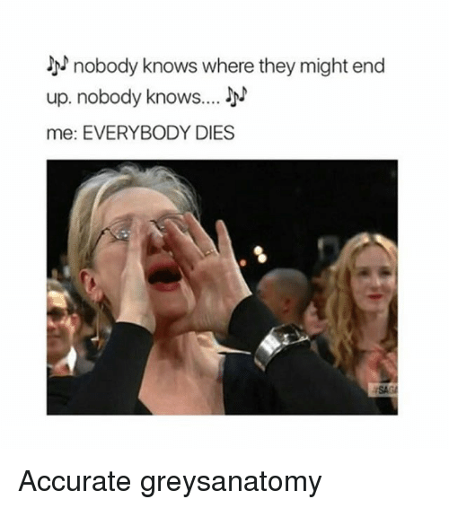 Memes, 🤖, and They: nobody knows where they might end  up, nobody knows  me: EVERYBODY DIES Accurate greysanatomy