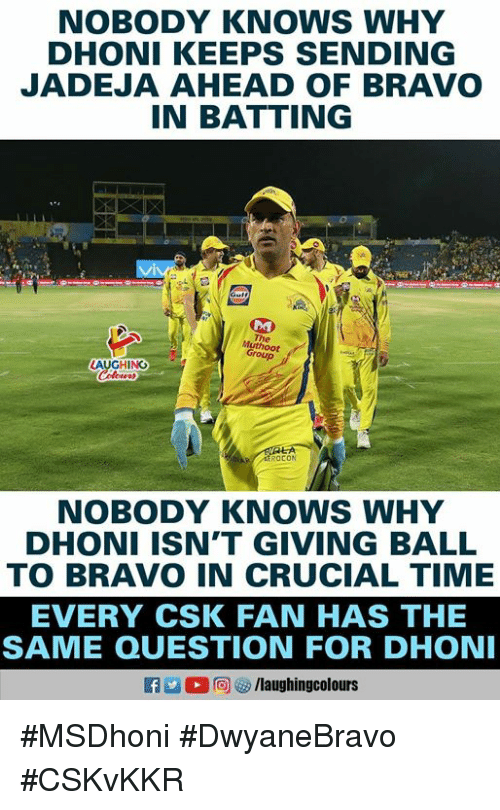 Bravo, Time, and Indianpeoplefacebook: NOBODY KNOWS WHY  DHONI KEEPS SENDING  JADEJA AHEAD OF BRAVO  IN BATTING  The  Group  AUGHING  ROCON  NOBODY KNOWs WHY  DHONI ISN'T GIVING BALL  TO BRAVO IN CRUCIAL TIME  EVERY CSK FAN HAS THE  SAME QUESTION FOR DHON  a 2  回ヴ/laughingcolours #MSDhoni #DwyaneBravo #CSKvKKR
