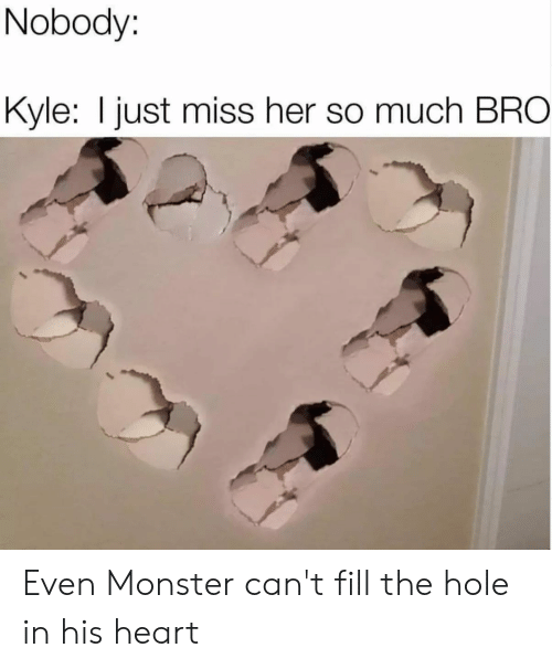 Nobody Kyle I Just Miss Her So Much BRO Even Monster Can't Fill the