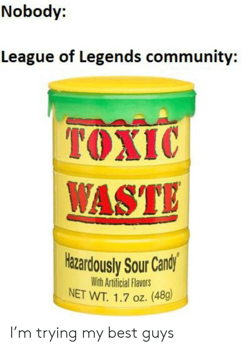 Community, League of Legends, and Best: Nobody:  League of Legends community:  TOXIC  WASTE  Hazardously Sour Candly  With Artificial Flavors  NET WT. 1.7 oz. (48g) I'm trying my best guys
