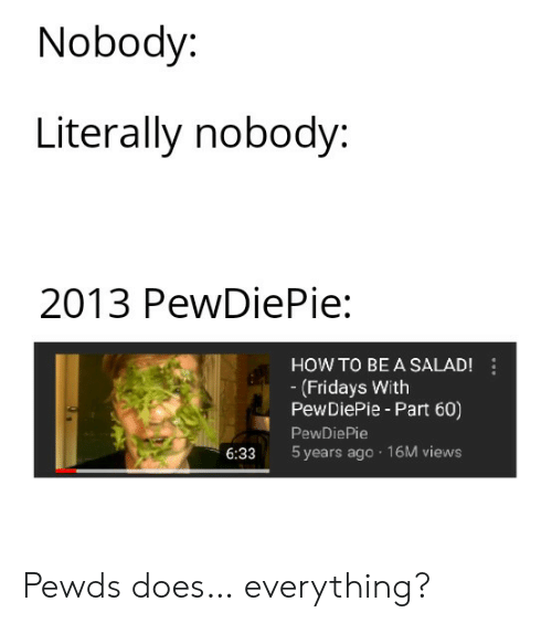 How To, How, and Pewdiepie: Nobody:  Literally nobody:  2013 PewDiePie:  HOW TO BE A SALAD!  (Fridays With  PewDiePie - Part 60)  PewDiePie  6:33 5 years ago 16M views Pewds does… everything?