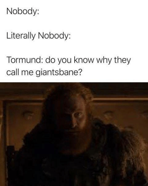 Game of Thrones, Why, and They: Nobody:  Literally Nobody:  Tormund: do you know why they  call me giantsbane?