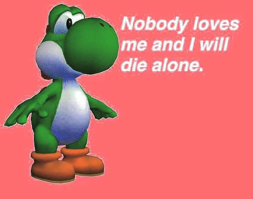 Being Alone, Will, and Loves: Nobody loves  me and I will  die alone