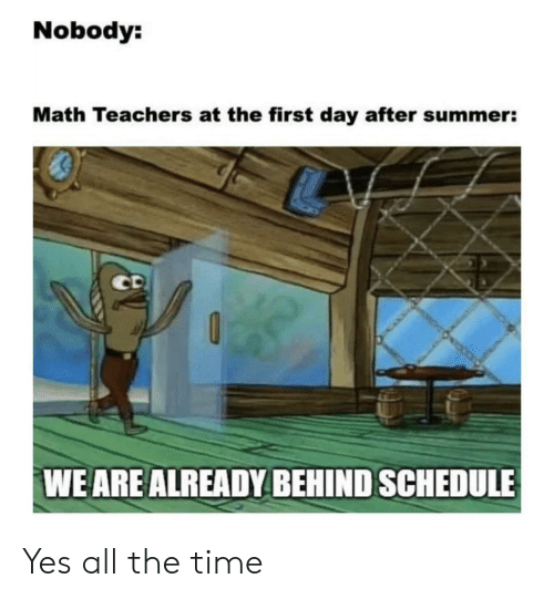 Summer, Math, and Schedule: Nobody:  Math Teachers at the first day after summer:  CD  WE ARE ALREADY BEHIND SCHEDULE Yes all the time