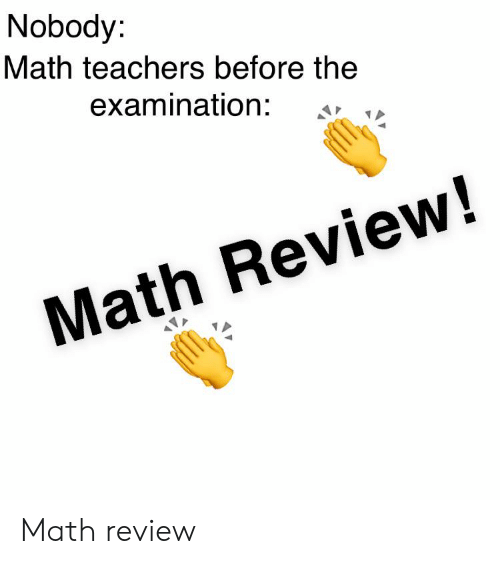 Math, Teachers, and Review: Nobody:  Math teachers before the  examination:  Math Review! Math review