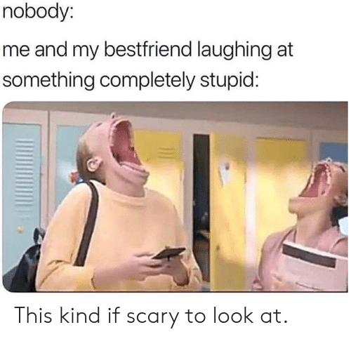 Dank, 🤖, and Look: nobody:  me and my bestfriend laughing at  something completely stupid: This kind if scary to look at.