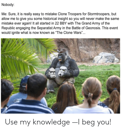"""Army, What Is, and Grand: Nobody:  Me: Sure, it is really easy to mistake Clone Troopers for Stormtroopers, but  allow me to give you some historical insight so you will never make the same  mistake ever again! It all started in 22 BBY with The Grand Army of the  Republic engaging the Separatist Army in the Battle of Geonosis. This event  would ignite what is now known as """"The Clone Wars...  SOLID SNARK Use my knowledge —I beg you!"""