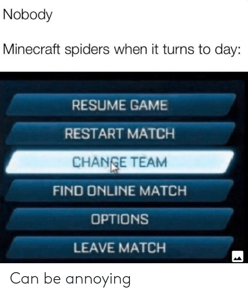 Minecraft, Game, and Match: Nobody  Minecraft spiders when it turns to day:  RESUME GAME  RESTART MATCH  CHANGE TEAM  FIND ONLINE MATCH  OPTIONS  LEAVE MATCH Can be annoying