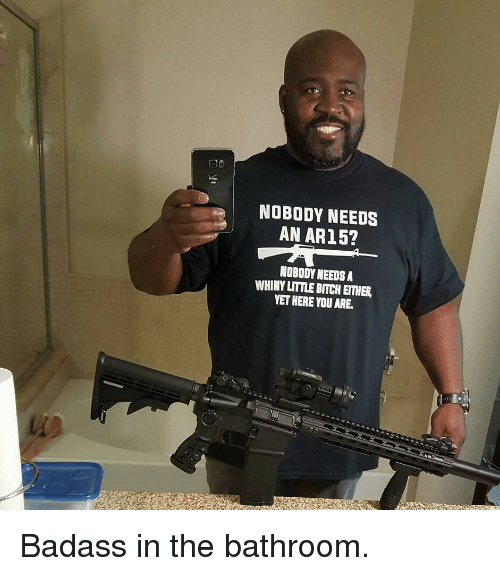 9e61ccdbfe9 NOBODY NEEDS AN AR15  NOBODY NEEDS a WHINY LITTLE BITCH EITHER YET ...