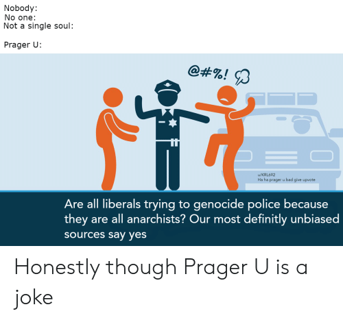 Bad, Police, and Politics: Nobody:  No one:  Not a single soul:  Prager U:  @#%! я  u/KRL692  Ha ha prager u bad give upvote  Are all liberals trying to genocide police because  they are all anarchists? Our most definitly unbiased  sources say yes Honestly though Prager U is a joke