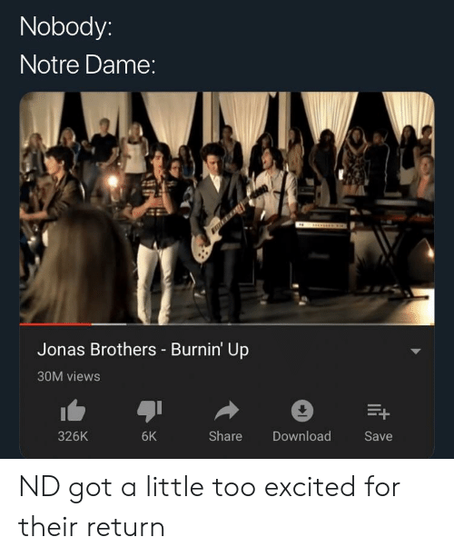 Jonas Brothers, Notre Dame, and Dank Memes: Nobody  Notre Dame  Jonas Brothers Burnin Up  30M views  326K  6K  Share  Download  Save ND got a little too excited for their return