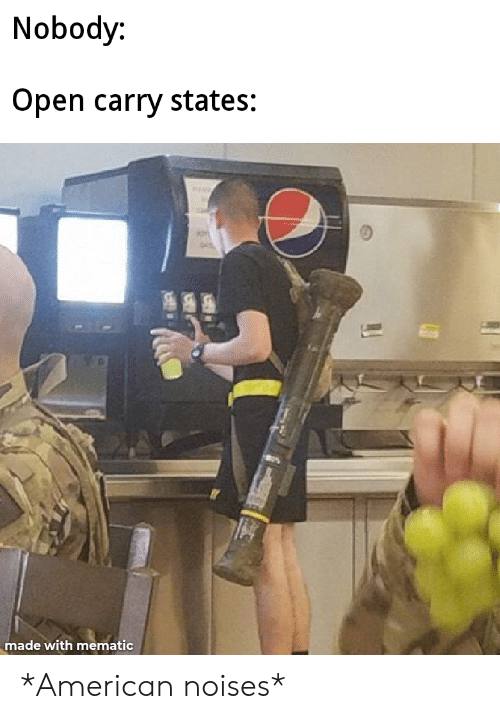 American, Open, and Made: Nobody:  Open carry states:  made with mematic *American noises*