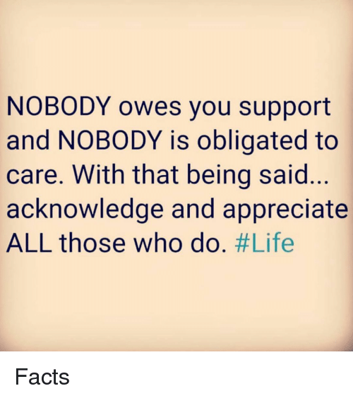 Facts, Life, and Memes: NOBODY owes you support  and NOBODY is obligated to  care. With that being said...  acknowledge and appreciate  ALL those who do. Facts