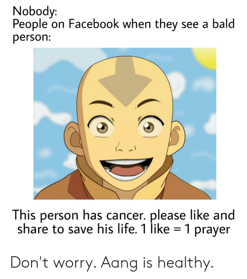 Facebook, Life, and Reddit: Nobody:  People on Facebook when they see a bald  person:  This person has cancer. please like and  share to save his life. 1 like 1 prayer Don't worry. Aang is healthy.