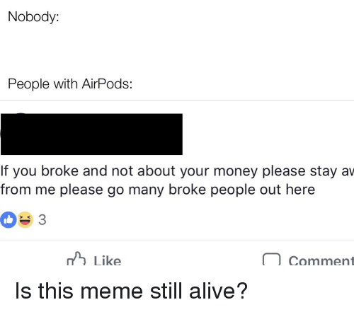 Alive, Meme, and Money: Nobody:  People with AirPods:  If you broke and not about your money please stay av  from me please go many broke people out here  3  hLike  Comment