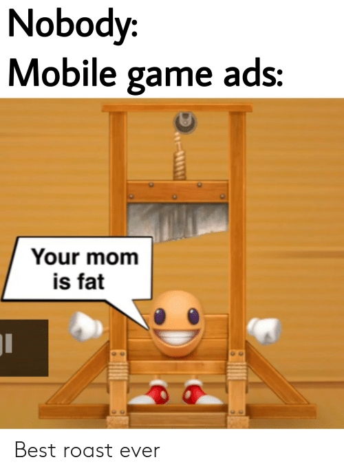Nobody Pogoi Mobile Game Ads Your Mom Is Fat Best Roast Ever Roast Meme On Me Me