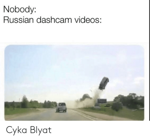 Videos, Russian, and Blyat: Nobody:  Russian dashcam videos: Cyka Blyat