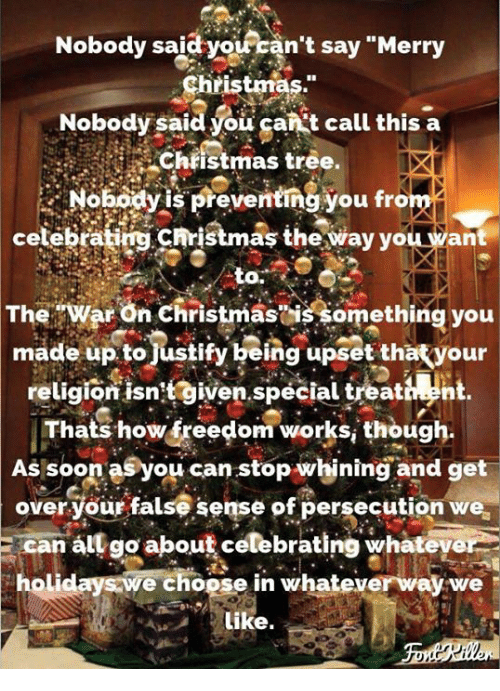 "Christmas, Soon..., and Merry Christmas: Nobody said  yoiran't say ""Merry  Christmas.""  Nobody said you gankt call this a  Chiistmas tree.  Nobodyis preventing you from  celebrating christmaş the way you want  to.  TheWar On Christmasis something you  made up tojustify being upset thatyour  religion isntgiven.special treativn  Thats how freedom works, though.  As soon asyou can stop whining and get  over your false sense of persecution we  E can all go about celebrating whateye  holidays we choose in whateverway we  Like."