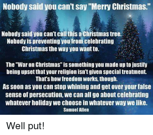"""Memes, War on Christmas, and War on Christmas: Nobody said you can't say """"Merry Christmas.""""  Nobody said you can't callthis a Christmas tree  Nobody is preventing youfrom celebrating  Christmas the way you Wantto.  The """"War on Christmas"""" issomething you made up to justify  being upset that your religion isn'tgiven special treatment.  That's how freedom Works though.  As soon as you can Stop whining and get over yourfalse  sense of persecution, we can all go about celebrating  whatever holiday we choose in whatever Way we like.  Samuel Allen Well put!"""