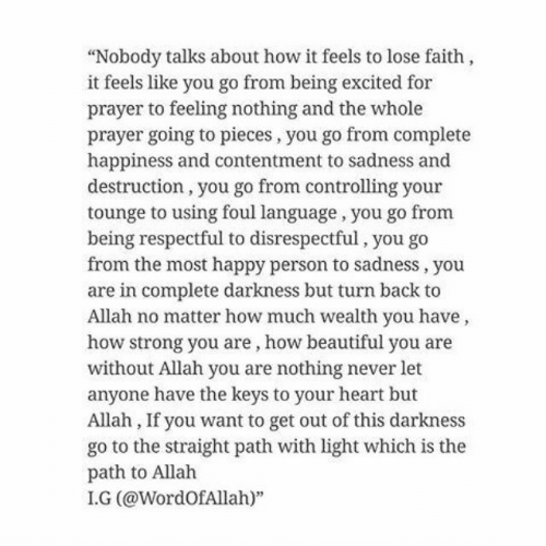 """Beautiful, Happy, and Heart: """"Nobody talks about how it feels to lose faith,  it feels like you go from being excited for  prayer to feeling nothing and the whole  prayer going to pieces, you go from complete  happiness and contentment to sadness and  destruction, you go from controlling your  tounge to using foul language , you go from  being respectful to disrespectful, you go  from the most happy person to sadness, you  are in complete darkness but turn back to  Allah no matter how much wealth you have,  how strong you are, how beautiful you are  without Allah you are nothing never let  anyone have the keys to your heart but  Allah, If you want to get out of this darkness  go to the straight path with light which is the  path to Allah  I.G (@WordOfAllah)"""""""