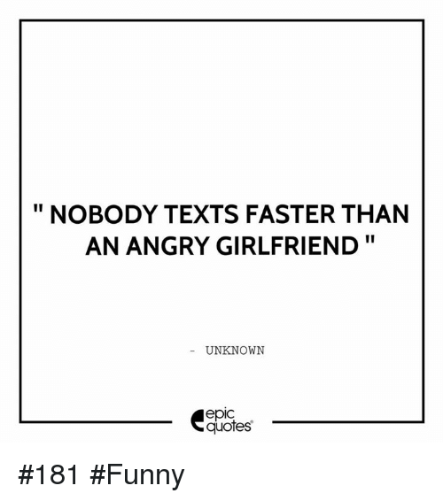 Funny Girlfriend Quotes NOBODY TEXTS FASTER THAN AN ANGRY GIRLFRIEND UNKNOWN epIC Quotes  Funny Girlfriend Quotes