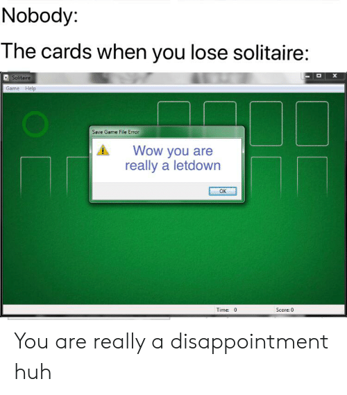Huh, Reddit, and Solitaire: Nobody:  The cards when you lose solitaire:  Solitaire  Game Help  Save Game File Error  Wow you are  really a letdown  OK  Time 0  Score: 0 You are really a disappointment huh