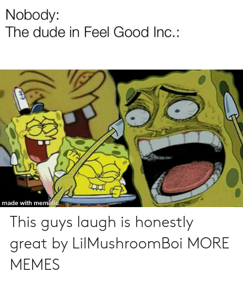Dank, Dude, and Memes: Nobody:  The dude in Feel Good Inc.:  made with mematic This guys laugh is honestly great by LilMushroomBoi MORE MEMES