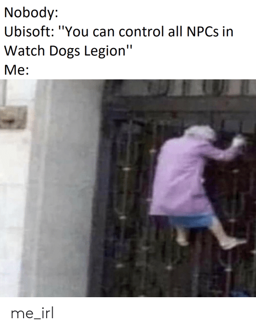 Nobody Ubisoft You Can Control All Npcs In Watch Dogs Legion Me Me Irl Dogs Meme On Me Me