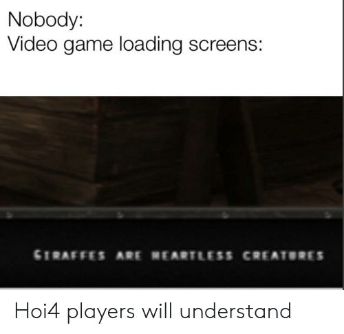 Game, Video, and Dank Memes: Nobody:  Video game loading screens:  GIRAFFES ARE HEARTLESS CREATORES Hoi4 players will understand