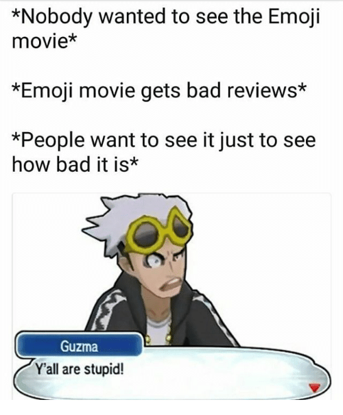 Bad, Emoji, and Memes: *Nobody wanted to see the Emoji  movie*  *Emoji movie gets bad reviews*  *People want to see it just to see  how bad it is*  Guzma  Yall are stupid!