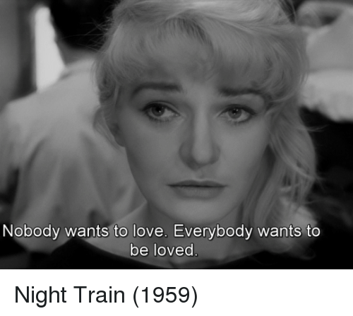 Love, Train, and Nobody: Nobody wants to love. Everybody wants to  be loved Night Train (1959)