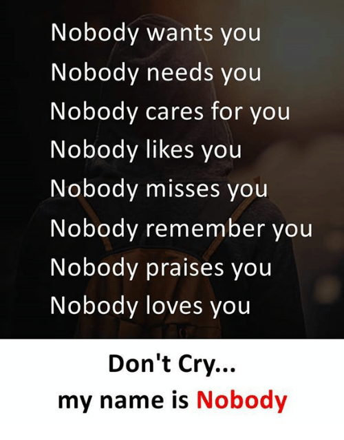222d3cfee48 Nobody Wants You Nobody Needs You Nobody Cares for You Nobody Likes ...